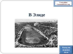 В Элиде География Олимпийских игр Назад на игровое поле