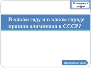 В каком году и в каком городе прошла олимпиада в СССР? Правильный ответ Олим