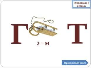 Правильный ответ 2 = М Г Т Олимпиада в ребусах