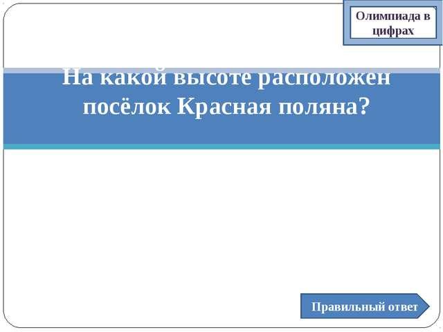 Правильный ответ На какой высоте расположен посёлок Красная поляна? а) 350-40...