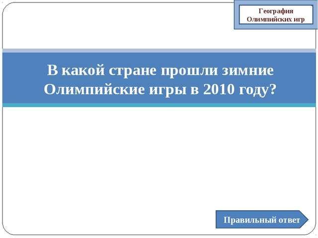В какой стране прошли зимние Олимпийские игры в 2010 году? Правильный ответ Г...