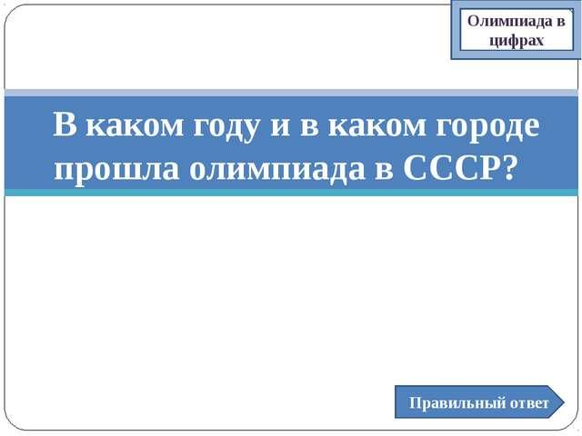 В каком году и в каком городе прошла олимпиада в СССР? Правильный ответ Олим...