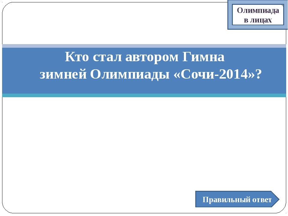 Кто стал автором Гимна зимней Олимпиады «Сочи-2014»? Правильный ответ Олимпиа...