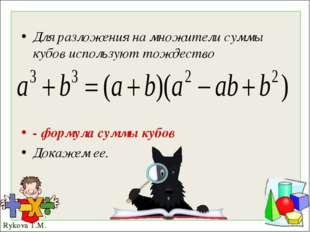 Для разложения на множители суммы кубов используют тождество - формула суммы