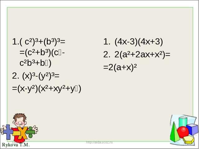 1.( c²)³+(b³)³= =(c²+b³)(c⁴-c²b³+b⁶) 2. (x)³-(y²)³= =(x-y²)(x²+xy²+y⁴) (4x-3)...