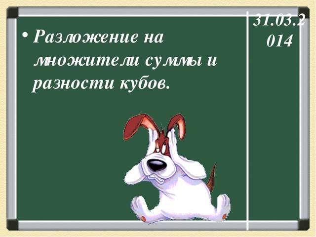 31.03.2014 Разложение на множители суммы и разности кубов.