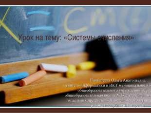 Урок на тему: «Системы счисления» Пантелеева Ольга Анатольевна, учитель инфор