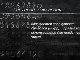 Системой счисления - называется совокупность символов (цифр) и правил их испо