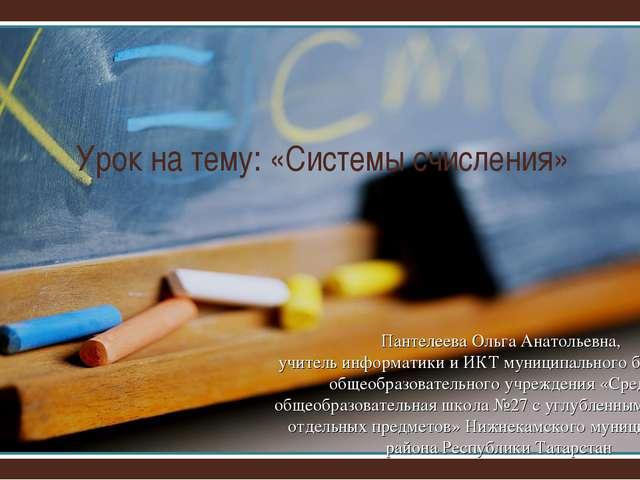 Урок на тему: «Системы счисления» Пантелеева Ольга Анатольевна, учитель инфор...