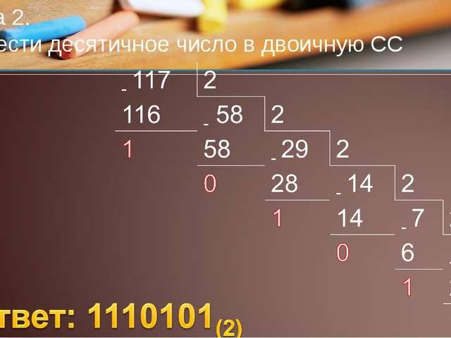 Задача 2. Перевести десятичное число в двоичную СС 117(10)