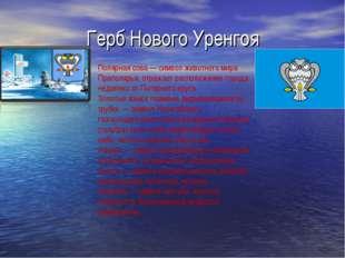 Герб Нового Уренгоя Полярная сова— символ животного мира Приполярья, отражае