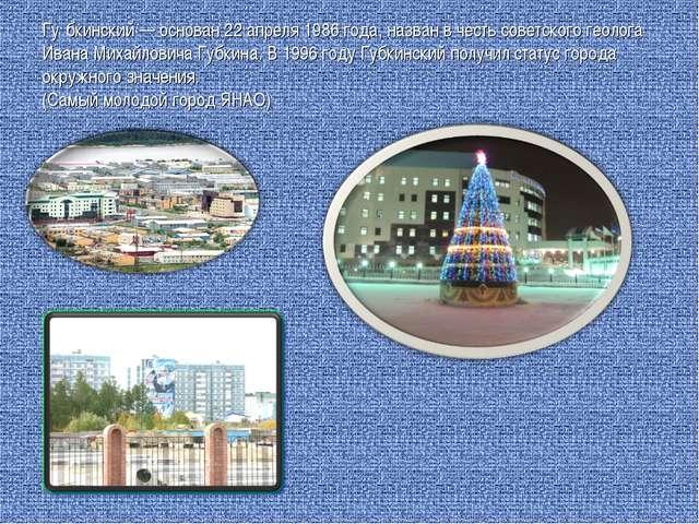 Гу́бкинский — основан 22 апреля 1986 года, назван в честь советского геолога...