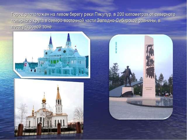 Город расположен на левом берегу реки Пякупур, в 200 километрах от северного...