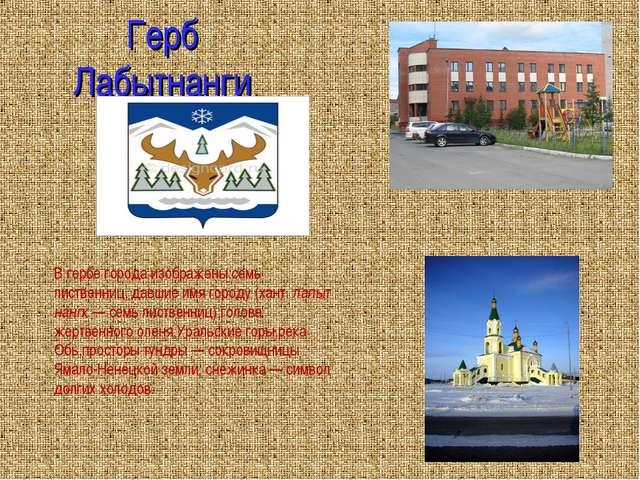 Герб Лабытнанги В гербе города изображены:семь лиственниц, давшие имя городу...
