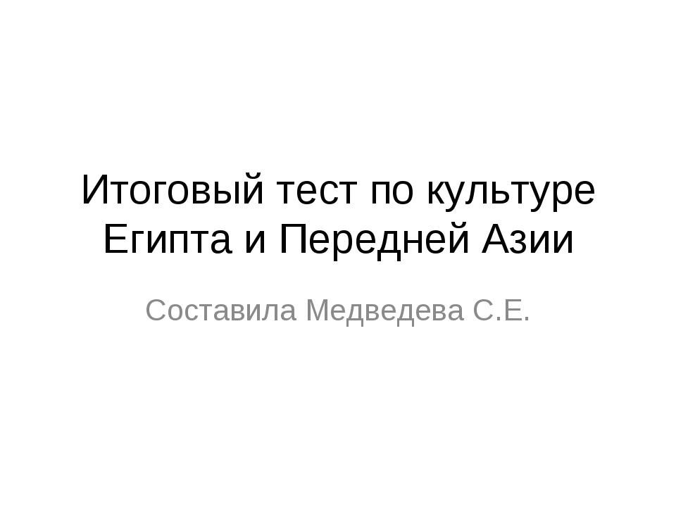 Итоговый тест по культуре Египта и Передней Азии Составила Медведева С.Е.