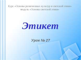 Этикет Урок № 27 Курс «Основы религиозных культур и светской этики» модуль «