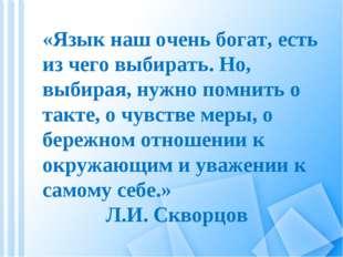 «Язык наш очень богат, есть из чего выбирать. Но, выбирая, нужно помнить о та