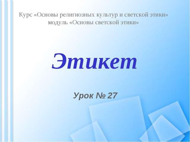 Этикет Урок № 27 Курс «Основы религиозных культур и светской этики» модуль «...