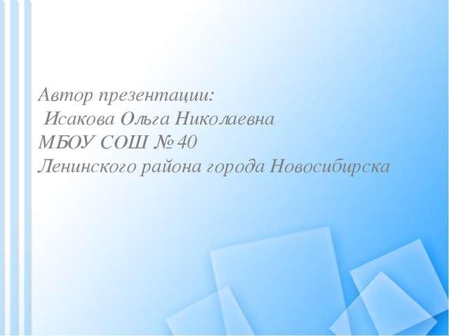 Автор презентации: Исакова Ольга Николаевна МБОУ СОШ № 40 Ленинского района г...