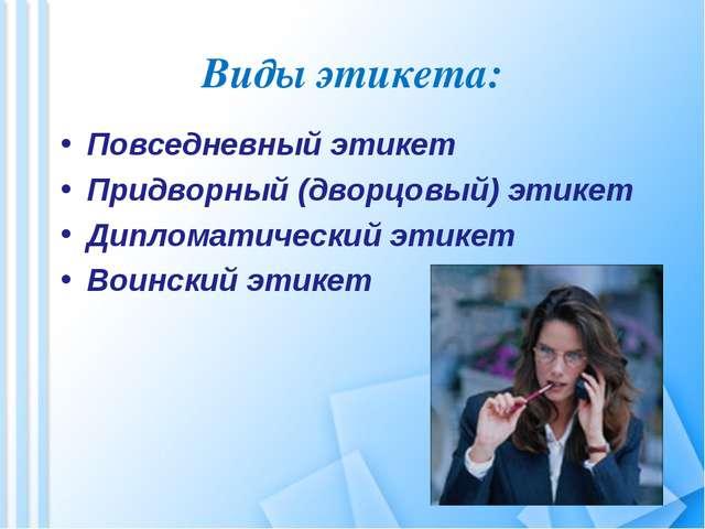 Виды этикета: Повседневный этикет Придворный (дворцовый) этикет Дипломатическ...