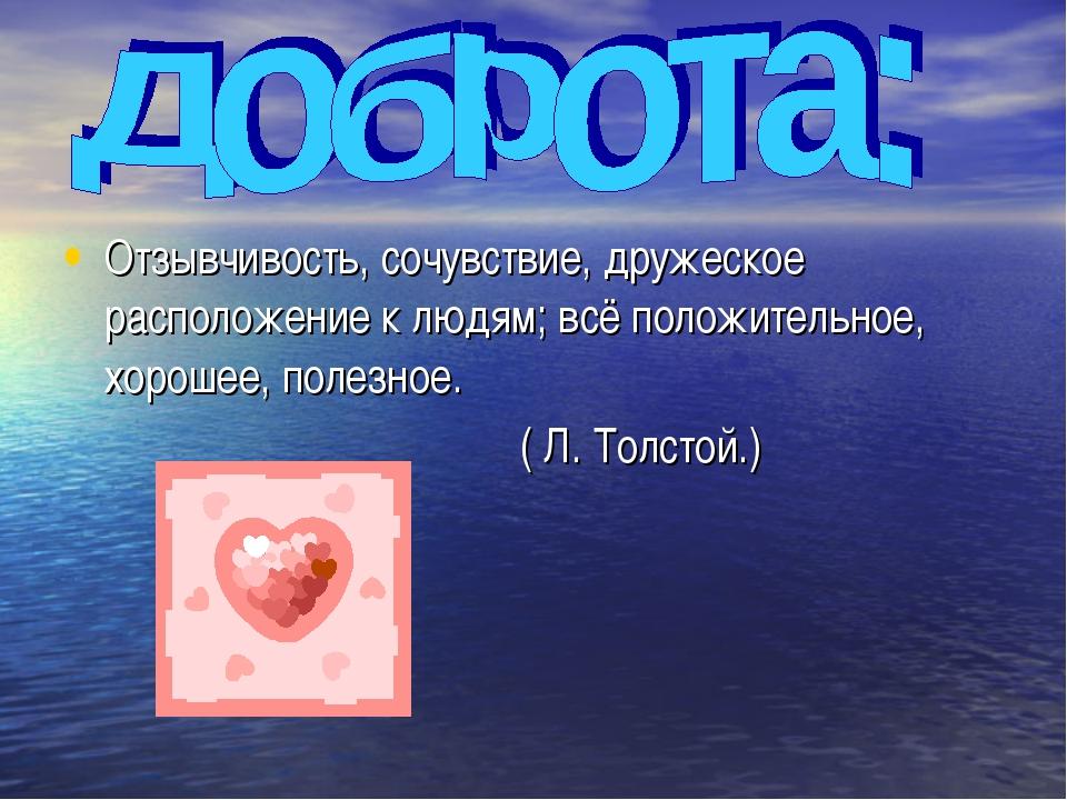 Отзывчивость, сочувствие, дружеское расположение к людям; всё положительное,...