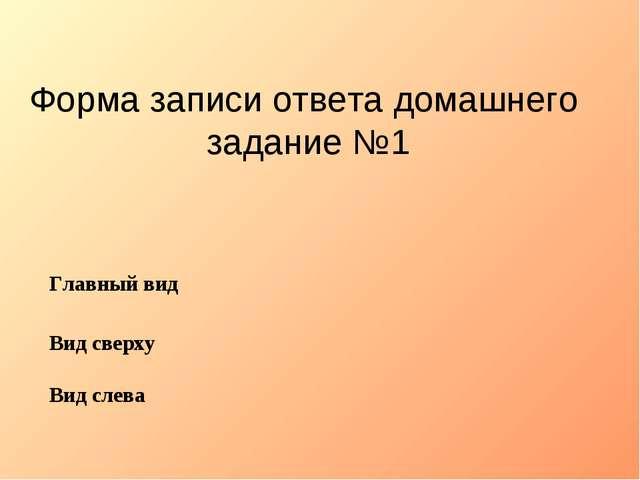 Форма записи ответа домашнего задание №1 Главный вид Вид сверху Вид слева