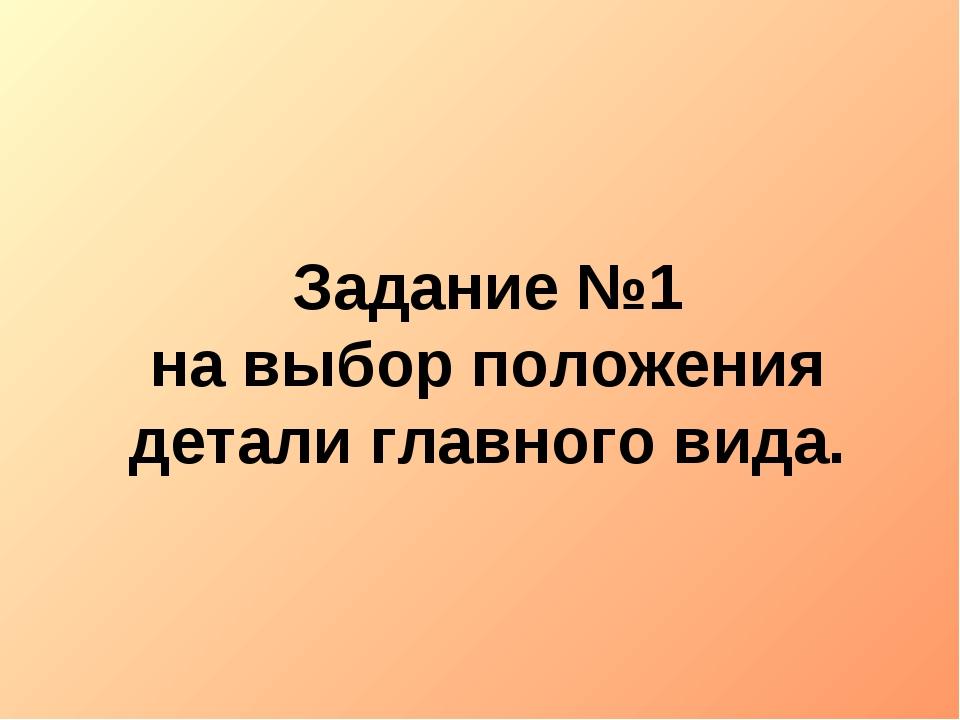 Задание №1 на выбор положения детали главного вида.