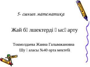 5- сынып математика Жай бөлшектерді қысқарту Токмолдаева Жанна Галымжановна Ш