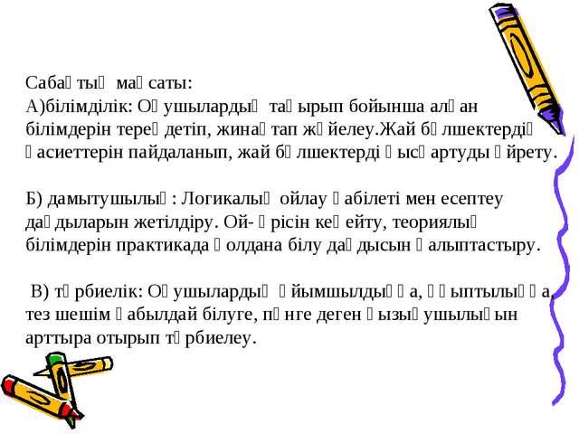 Сабақтың мақсаты: А)білімділік: Оқушылардың тақырып бойынша алған білімдерін...