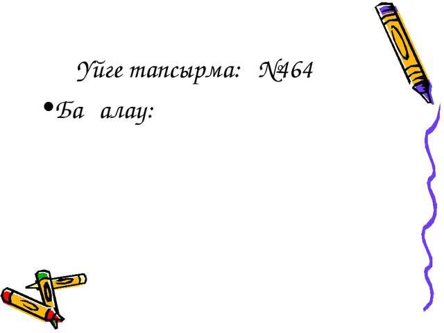 Үйге тапсырма: №464 Бағалау: