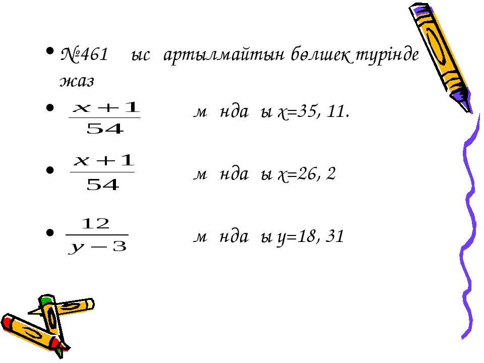 № 461 қысқартылмайтын бөлшек түрінде жаз мұндағы х=35, 11. мұндағы х=26, 2 мұ...