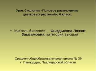 Учитель биологии Сыздыкова Ляззат Замзамовна, категория высшая Средняя общеоб