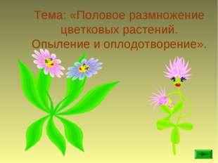 Тема: «Половое размножение цветковых растений. Опыление и оплодотворение».