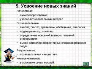 5. Усвоение новых знаний Личностные: смыслообразование; учебно-познавательный