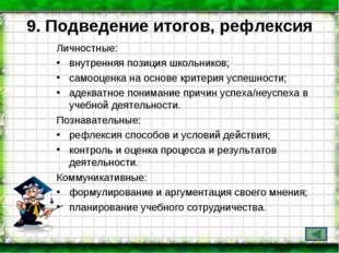 9. Подведение итогов, рефлексия Личностные: внутренняя позиция школьников; са