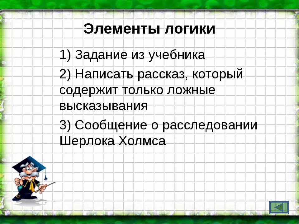 Элементы логики 1) Задание из учебника 2) Написать рассказ, который содержит...
