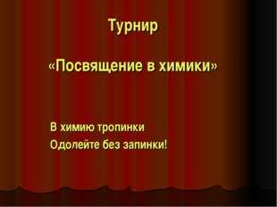 Турнир «Посвящение в химики» В химию тропинки Одолейте без запинки!