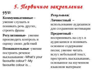 5. Первичное закрепление УУД: Коммуникативные – умение слушать и понимать реч