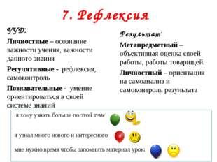7. Рефлексия УУД: Личностные – осознание важности учения, важности данного зн
