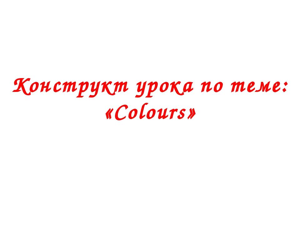 Конструкт урока по теме: «Colours»