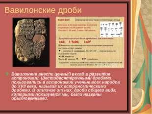 Вавилонские дроби Вавилоняне внесли ценный вклад в развитие астрономии. Шести