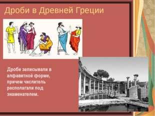 Дроби в Древней Греции Дроби записывали в алфавитной форме, причем числитель