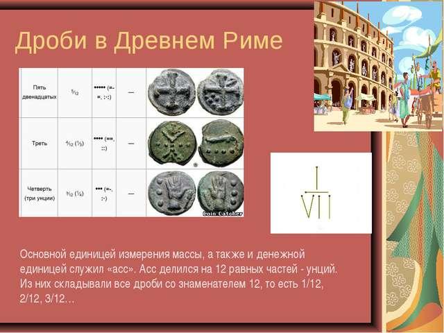 Дроби в Древнем Риме Основной единицей измерения массы, а также и денежной ед...