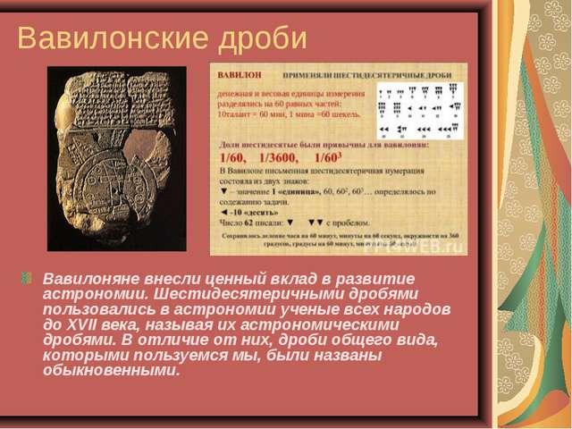 Вавилонские дроби Вавилоняне внесли ценный вклад в развитие астрономии. Шести...