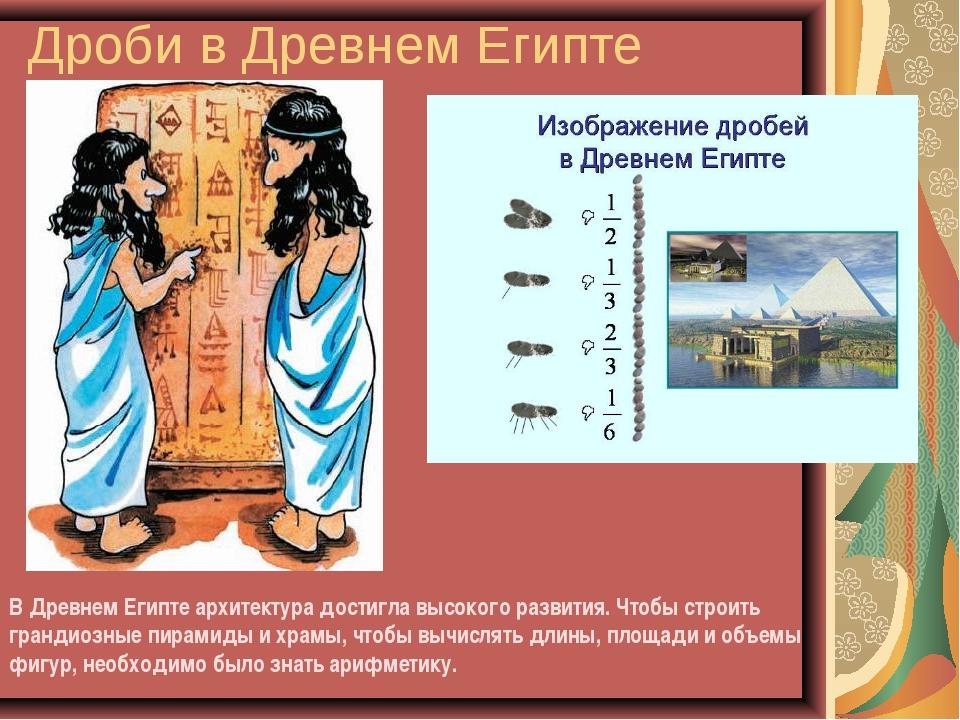 Дроби в Древнем Египте В Древнем Египте архитектура достигла высокого развити...