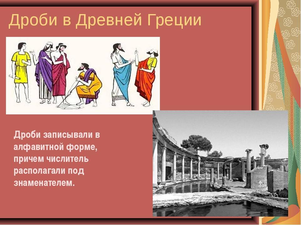 Дроби в Древней Греции Дроби записывали в алфавитной форме, причем числитель...