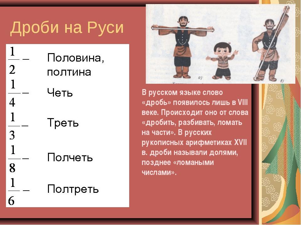 Дроби на Руси В русском языке слово «дробь» появилось лишь в VIII веке. Проис...