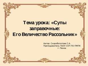 Тема урока: «Супы заправочные: Его Величество Рассольник» Автор: Скоробогатов