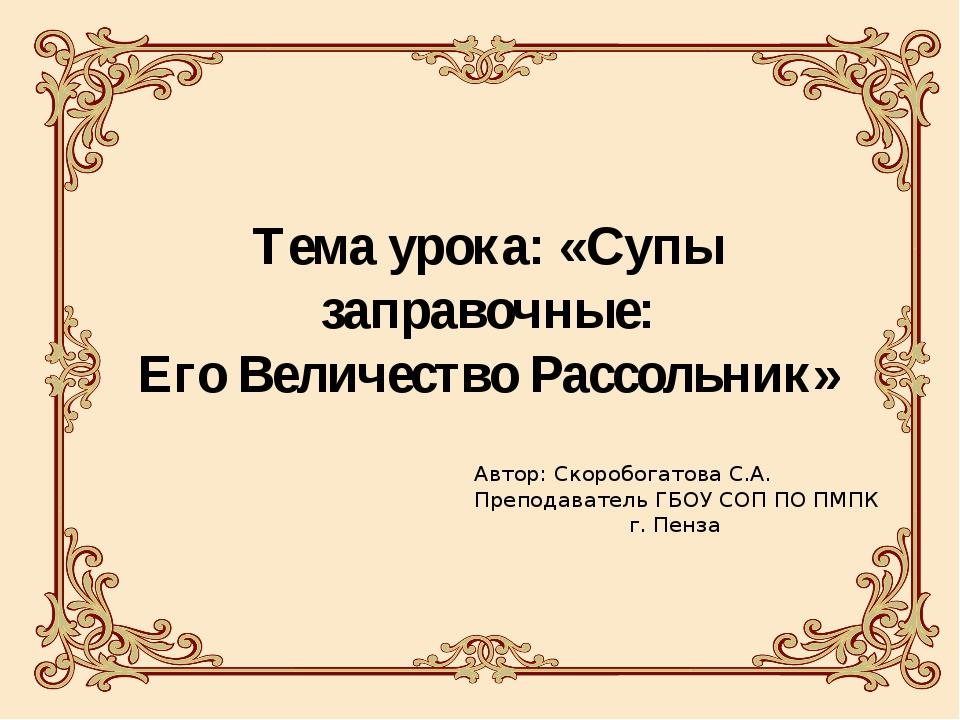 Тема урока: «Супы заправочные: Его Величество Рассольник» Автор: Скоробогатов...