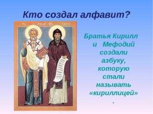 Кто создал алфавит? Братья Кирилл и Мефодий создали азбуку, которую стали наз